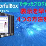 カラフルボックスで作ったブログ(サイト)表示を早くする4つの方法