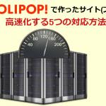 ロリポップで作ったサイトが重いときにやってほしい5つの高速化対応